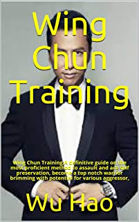 Wing Chun Training: Wing Chun Training:A definitive guide on the most proficient method to assault and ace self preservati...