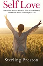 Self Love: Learn How To Love Yourself, Gain Self Confidence, Self Esteem And Start Living Your Life (Self Love, Self Confidence, Self Help Book 1)