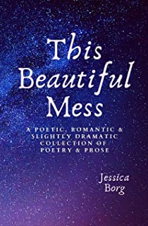 This Beautiful Mess: A poetic, romantic & slightly dramatic collection of poetry and prose