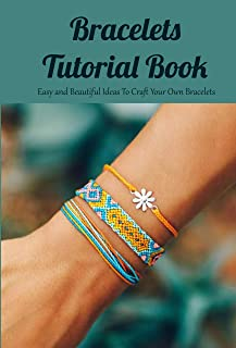 Bracelets Tutorial Book: Easy and Beautiful Ideas To Craft Your Own Bracelets: Bracelets Craft for Kids