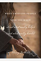 What Grieving People Wish You Knew about What Really Helps (and What Really Hurts) Kindle Edition