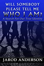 Will Somebody Please Tell Me Who I AM?:: A Search for Our True Identity