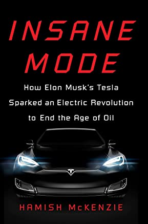Insane Mode: How Elon Musk's Tesla Sparked an Electric Revolution to End the Age of Oil