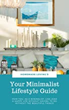 Your Minimalist Lifestyle Guide: How You, As A Minimalist, Can Lead A Happy Life Without Having To Do Without The Beautiful Things (Ultimate Minimalism Guide)