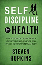 Self Discipline for Health: 2-in-1: Stick to your diet, exercise with unstoppable self-discipline and finally achieve your dream body