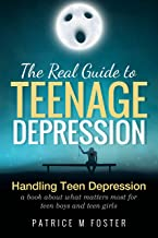The Real Guide to Teenage Depression: Handling Teen Depression a book about what matters most for teen boys and teen girls