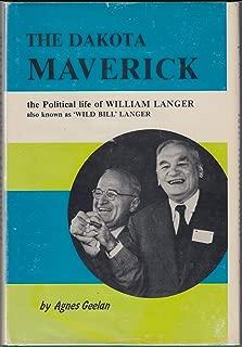 The Dakota Maverick: The Political Life of William Langer, Also Known as 'Wild Bill' Langer