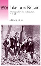 Juke box Britain: Americanisation and youth culture, 1945–60 (Studies in Popular Culture)