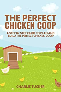 The Perfect Chicken Coop: A Step by Step Guide to Plan and Build the Perfect Chicken Coop (Raising Chickens, How to Build a Chicken Coop, Chicken Coops for Dummies,)