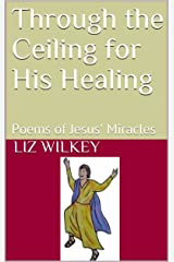 Through the Ceiling for His Healing: Poems of Jesus' Miracles (Poems from the Pew Book 6) Kindle Edition