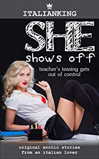 She Shows off - Teacher's Teasing Gets out of Control: Original Italian Smutty Erotica (Naughty at Work Book 5)