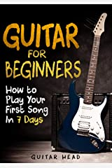 Guitar for Beginners: How to Play Your First Song In 7 Days Even If You've Never Picked Up A Guitar Kindle Edition