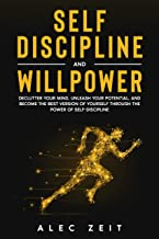 Self-Discipline and Willpower: Declutter Your Mind, Unleash Your Potential, and Become the Best Version of Yourself throug...