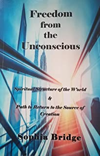 Freedom from the Unconscious: Spiritual Structure of the World & Path to Return to the Source of Creation