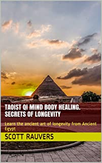 Taoist QI Mind Body Healing. Secrets of Longevity: Learn the ancient art of longevity from Ancient Egypt (The Emerald Tablets of Thoth Book 13)