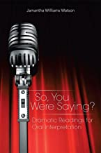 So, You Were Saying?: Dramatic Readings for Oral Interpretation