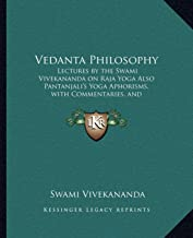 Vedanta Philosophy: Lectures by the Swami Vivekananda on Raja Yoga Also Pantanjali's Yoga Aphorisms, with Commentaries, and Glossary of Sanskrit Terms