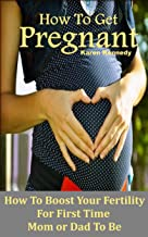 How to Get Pregnant: How to Boost Your Fertility for the First Time Mom or Dad-To-Be