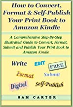 How to Convert, Format, and Self-Publish Your Print Book to an Amazon Kindle Format: A Comprehensive Step-by-Step Illustrated Guide to Convert, Format, Submit and Publish Your Book to Amazon Kindle