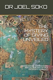 The Mystery of Giving Unveiled: Comprehensive Foundational Biblical Sure Way to True Prosperity Unmasked