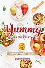 Yummy Recipes for A Flat Belly: 30 Recipes to Flight Belly Fat
