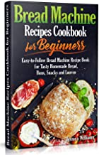Bread Machine Recipes Cookbook for Beginners: Easy-to-Follow Bread Machine Recipe Book for Tasty Homemade Bread, Buns, Snacks and Loaves. (Homemade Bread Cookbook) PDF