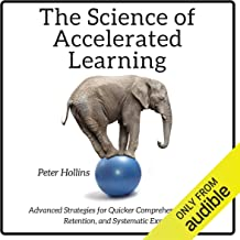 The Science of Accelerated Learning: Advanced Strategies for Quicker Comprehension, Greater Retention, and Systematic Expe...