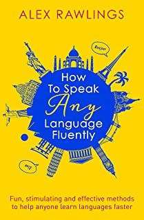 How to Speak Any Language Fluently: Fun, stimulating and effective methods to help anyone learn languages faster (English Edition)