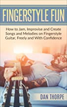Fingerstyle Fun: How to Jam, Improvise and Create Songs and Melodies on Fingerstyle Guitar, Freely and With Confidence (Dan Thorpe Fingerstyle Trilogy Book 3)