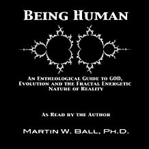 Being Human: An Entheological Guide to God, Evolution, and the Fractal, Energetic Nature of Reality