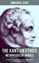 THE KANTIAN ETHICS: Metaphysics of Morals - Philosophy of Law & The Doctrine of Virtue, Perpetual Peace and The Critique of Practical Reason (English Edition)