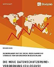 Die neue Datenschutzgrundverordnung (EU-DSGVO). Auswirkungen auf die Social Media Marketing Strategie von Unternehmen in Deutschland (German Edition)