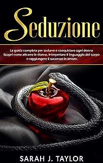 SEDUZIONE : La guida completa per sedurre e conquistare ogni donna. Scopri come attrarre le donne, interpretare il linguag...