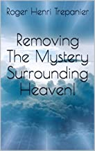 Removing The Mystery Surrounding Heaven! (The Truth Seeker's Library Book 19)
