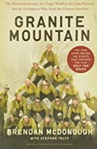 Granite Mountain: The Firsthand Account of a Tragic Wildfire, Its Lone Survivor, and the Firefighters Who Made the Ultimat...
