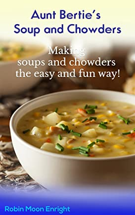 Aunt Bertie's Soups and Chowders: Making soups and chowders the easy and fun way !! (Quick recipes, Easy cooking, One Step Meals, Great Tasting Meals) ... Bertie's Cookbooks Book 3) (English Edition)
