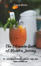 The Ultimate Book of Modern Juicing: 55+ Juicing Recipes for Cleanse, Cure, and Keep You Healthy (Healthy Food 57)