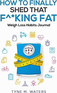 How To Finally Shed That F^*king Fat: Healthy Habit Journal (How To Finally Shed That F^*king Fat - Weight Loss Habits Jou...