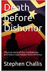 Death before Dishonor: The true story of the Confederacy and how it was hidden from America. Kindle Edition