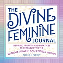 The Divine Feminine Journal: Inspiring Prompts and Practices to Reconnect to the Wisdom, Power, and Energy Within