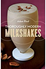 Thoroughly Modern Milkshakes: 100 Thick and Creamy Shakes You Can Make At Home Kindle Edition