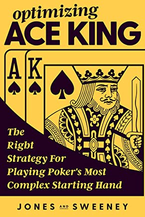 Optimizing Ace King: The Right Strategy For Playing Poker's Most Complex Starting Hand (English Edition)