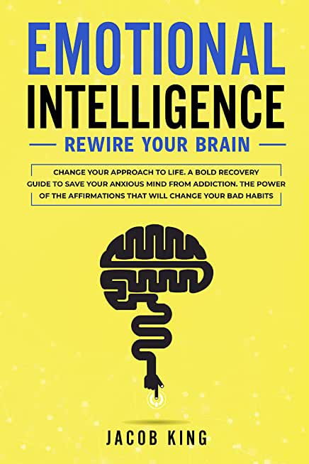 Emotional Intelligence: Rewire Your Brain - Change Your Approach to Life. A Bold Recovery Guide to Save Your Anxious Mind from Addiction. The Power of ... Change Your Bad Habits (English Edition)