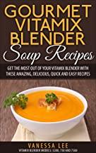 Gourmet Vitamix Blender Soup Recipes: Get The Most Out Of Your Vitamix Blender With These..