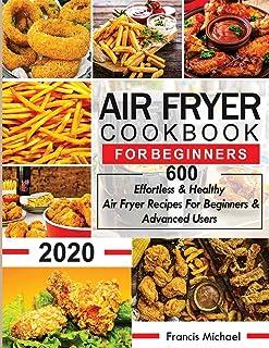 Air Fryer Cookbook for Beginners: 600 Effortless & Healthy Air Fryer Recipes for Beginners & Advanced Users: 600 Effortles...
