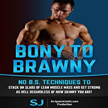 Bony to Brawny: No BS Techniques to Stack On Slabs of Lean Muscle and Get Strong as Hell Regardless of How Skinny You Are