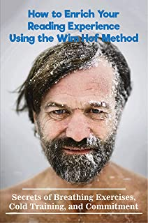 How to Enrich Your Reading Experience Using the Wim Hof Method: Secrets of Breathing Exercises, Cold Training, and Commitm...