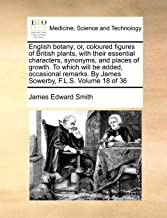 English Botany; Or, Coloured Figures of British Plants, with Their Essential Characters, Synonyms, and Places of Growth. t...