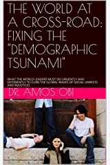 """THE WORLD AT A CROSS-ROAD: FIXING THE """"DEMOGRAPHIC TSUNAMI"""": WHAT THE WORLD LEADERS MUST DO URGENTLY AND DIFFERENTLY TO CURB THE GLOBAL WAVES OF SOCIAL UNRESTS AND INJUSTICES Kindle Edition"""