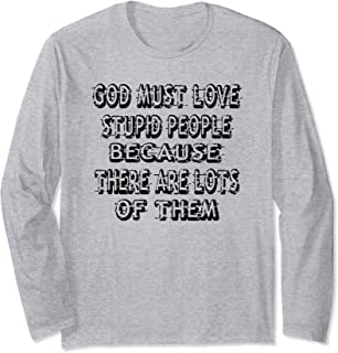 God Must Love Stupid People Because Lots Of Them Long Sleeve T-Shirt